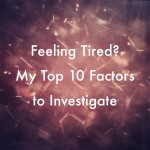 Feeling Tired? My Top 10 Factors to Investigate