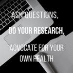 Ask questions, do your research, advocate for your own health