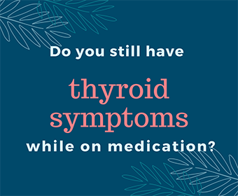 Do you still have thyroid symptoms while on medication?