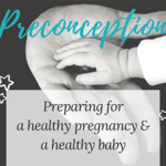 Preconception: Preparing for a healthy pregnancy & a healthy baby